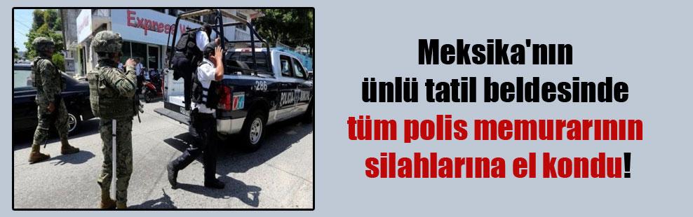 Meksika'nın ünlü tatil beldesinde tüm polis memurarının silahlarına el kondu!