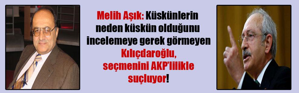 Melih Aşık: Küskünlerin neden küskün olduğunu incelemeye gerek görmeyen Kılıçdaroğlu, seçmenini AKP'lilikle suçluyor!