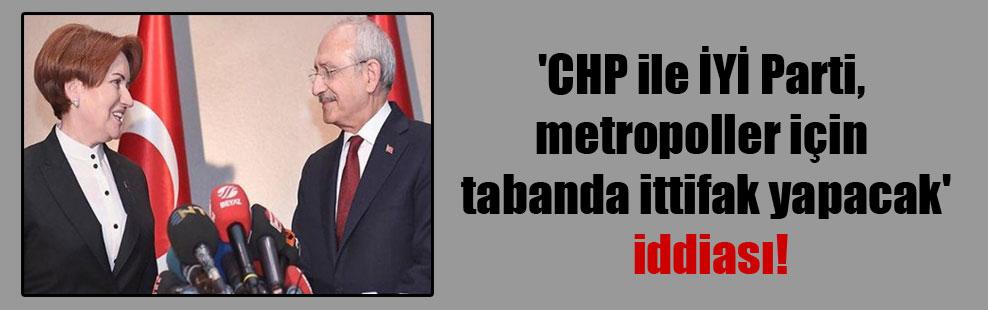 'CHP ile İYİ Parti, metropoller için 'tabanda' ittifak yapacak' iddiası!