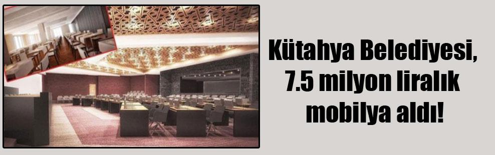 Kütahya Belediyesi, 7.5 milyon liralık mobilya aldı!
