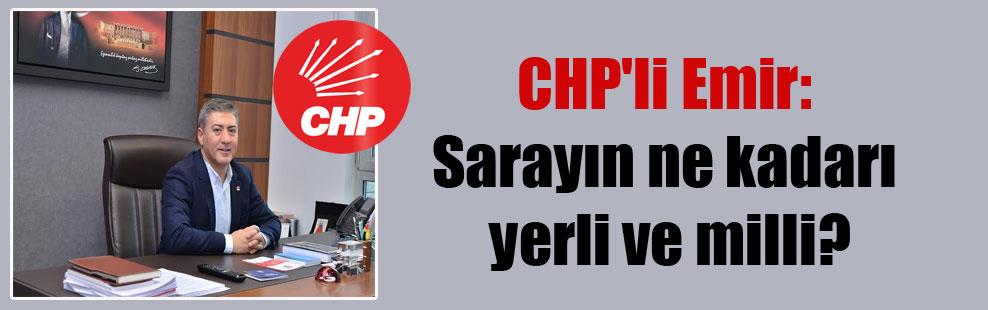CHP'li Emir: Sarayın ne kadarı yerli ve milli?