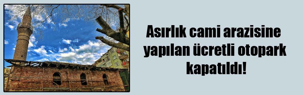 Asırlık cami arazisine yapılan ücretli otopark kapatıldı!