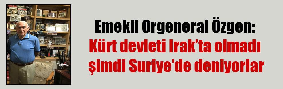 Emekli Orgeneral Özgen: Kürt devleti Irak'ta olmadı şimdi Suriye'de deniyorlar