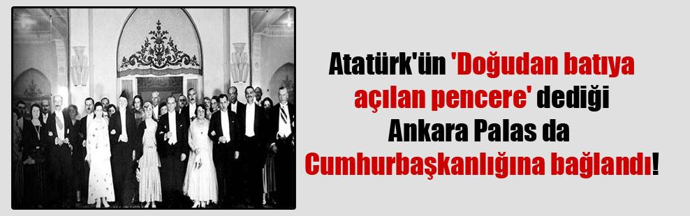 Atatürk'ün 'Doğudan batıya açılan pencere' dediği Ankara Palas da Cumhurbaşkanlığına bağlandı!