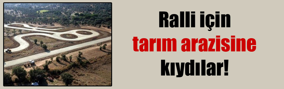 Ralli için tarım arazisine kıydılar!