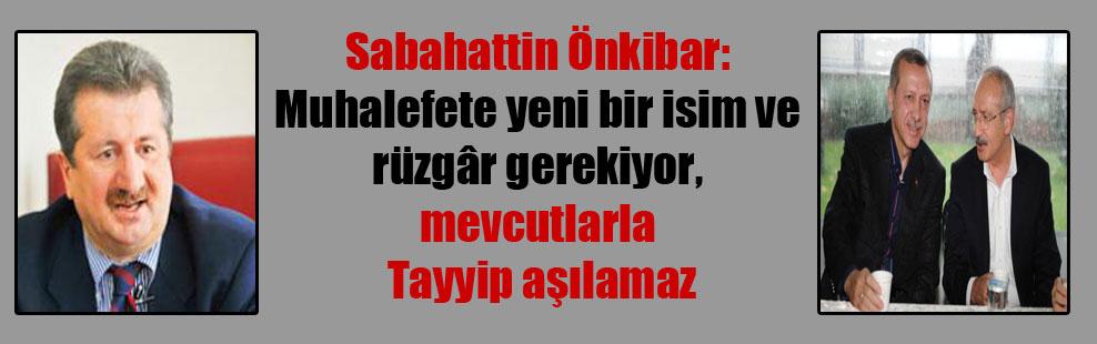 Sabahattin Önkibar: Muhalefete yeni bir isim ve rüzgâr gerekiyor, mevcutlarla Tayyip aşılamaz