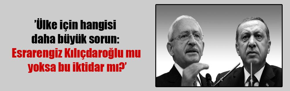 Ülke için hangisi daha büyük sorun: Esrarengiz Kılıçdaroğlu mu yoksa bu iktidar mı?