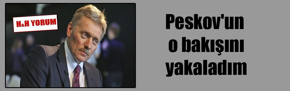 Peskov'un o bakışını yakaladım