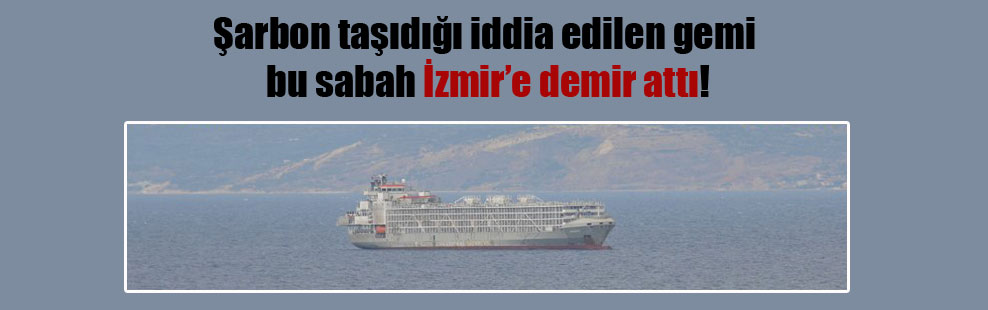 Şarbon taşıdığı iddia edilen gemi bu sabah İzmir'e demir attı!