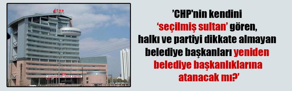 """CHP'nin kendini 'seçilmiş sultan' gören, halkı ve partiyi dikkate almayan belediye başkanları yeniden belediye başkanlıklarına atanacak mı?"""""""