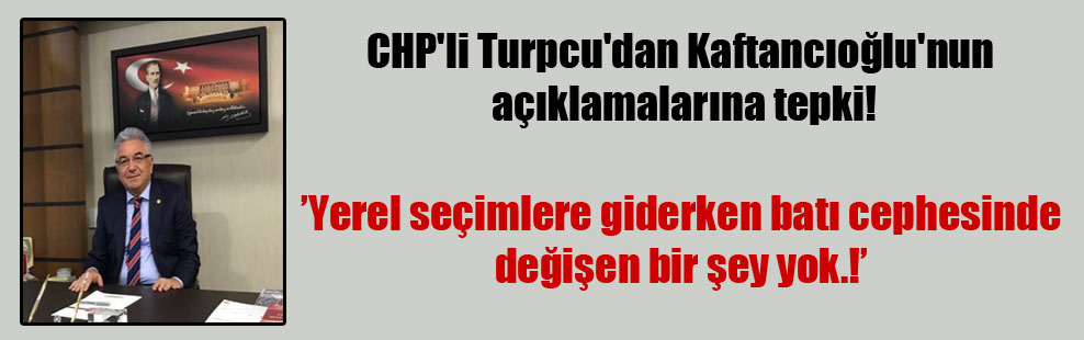CHP'li Turpcu'dan Kaftancıoğlu'nun açıklamalarına tepki!