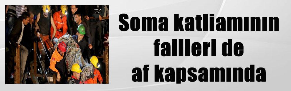 Soma katliamının failleri de af kapsamında