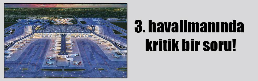 3. havalimanında kritik bir soru!