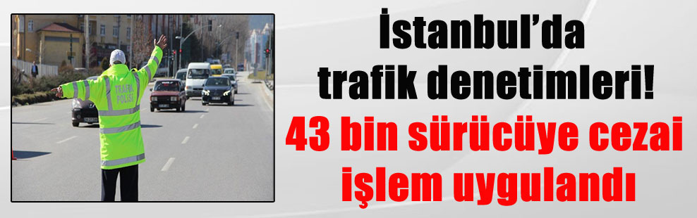 İstanbul'da trafik denetimleri! 43 bin sürücüye cezai işlem uygulandı