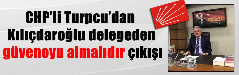 CHP'li Turpcu'dan Kılıçdaroğlu delegeden güvenoyu almalıdır çıkışı