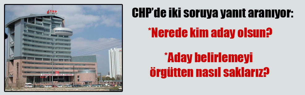 CHP'de iki soruya yanıt aranıyor: Nerede kim aday olsun? Aday belirlemeyi örgütten nasıl saklarız?