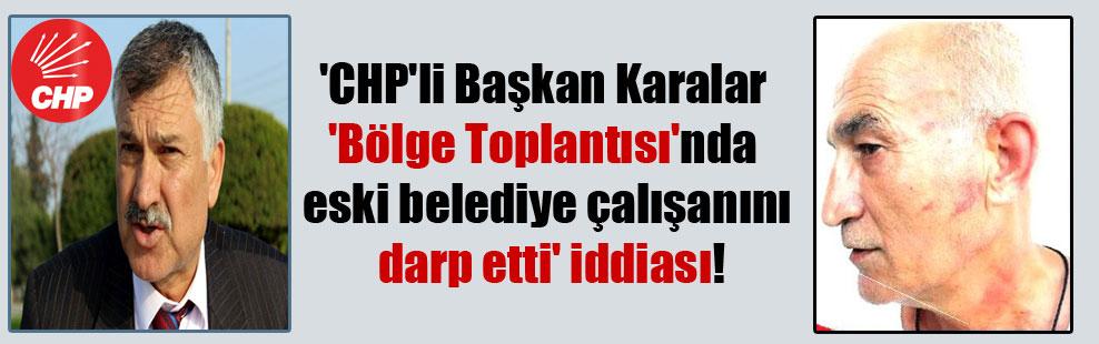 'CHP'li Başkan Karalar 'Bölge Toplantısı'nda eski belediye çalışanını darp etti' iddiası!