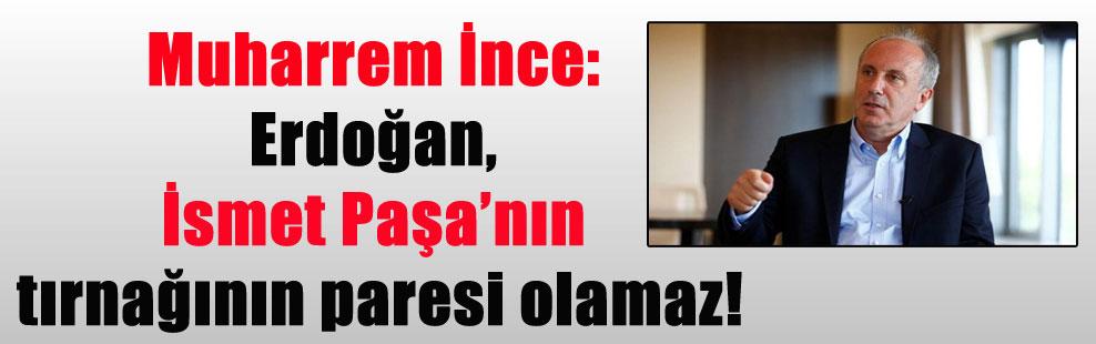 Muharrem İnce: Erdoğan, İsmet Paşa'nın tırnağının paresi olamaz!