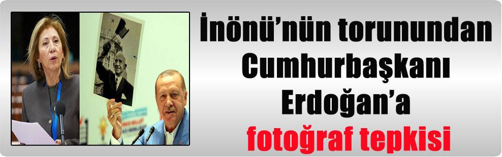 İnönü'nün torunundan Cumhurbaşkanı Erdoğan'a fotoğraf tepkisi