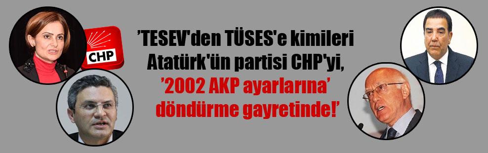 TESEV'den TÜSES'e kimileri Atatürk'ün partisi CHP'yi, '2002 AKP ayarlarına' döndürme gayretinde!