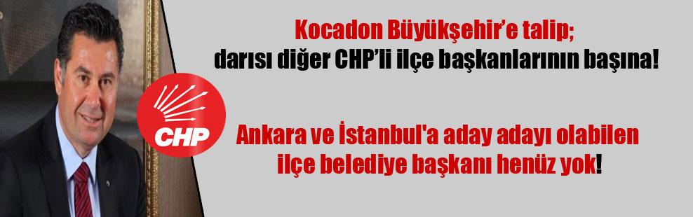 Kocadon Büyükşehir'e talip; darısı diğer CHP'li ilçe başkanlarının başına! Ankara ve İstanbul'a aday adayı olabilen ilçe belediye başkanı henüz yok!