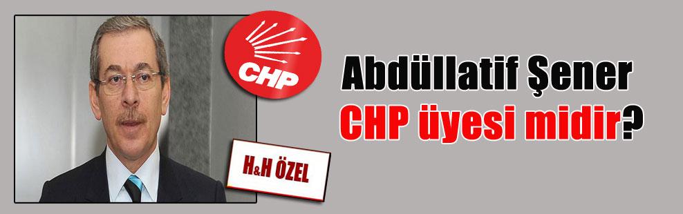 Abdüllatif Şener CHP üyesi midir?