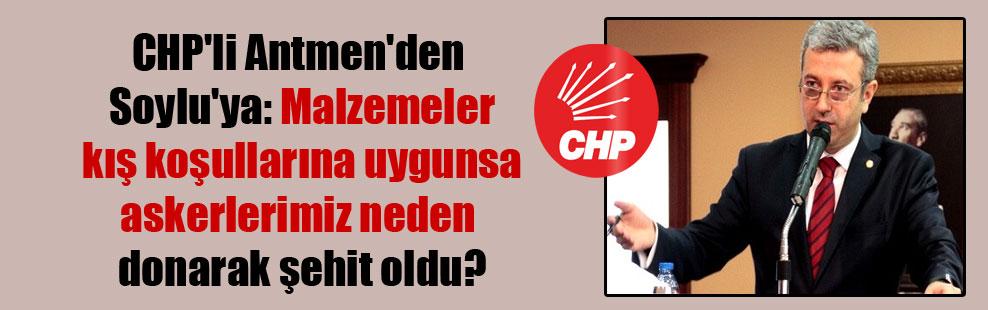 CHP'li Antmen'den Soylu'ya: Malzemeler kış koşullarına uygunsa askerlerimiz neden donarak şehit oldu?