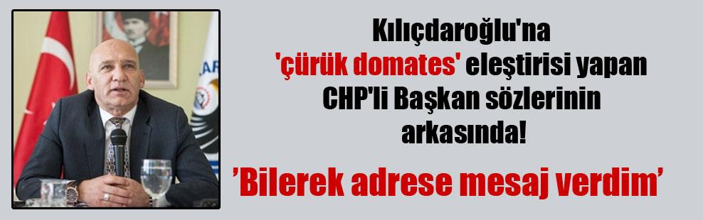 Kılıçdaroğlu'na 'çürük domates' eleştirisi yapan CHP'li Başkan sözlerinin arkasında