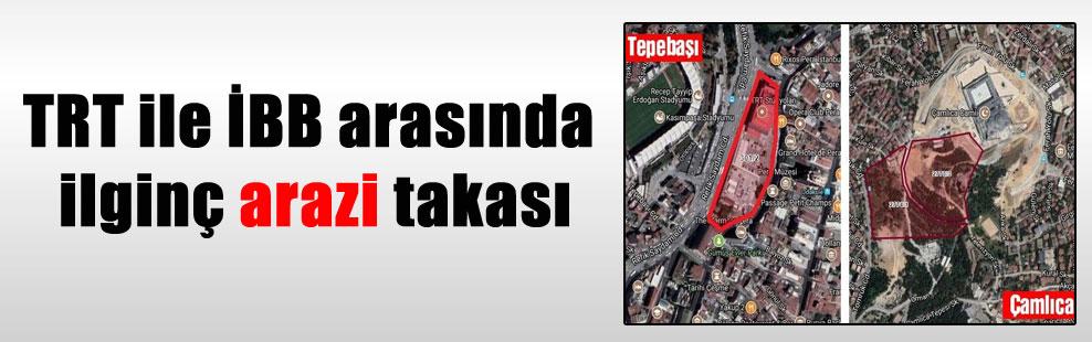 TRT ile İBB arasında ilginç arazi takası