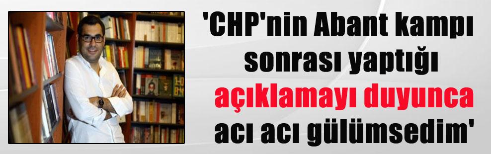 'CHP'nin Abant kampı sonrası yaptığı açıklamayı duyunca acı acı gülümsedim'