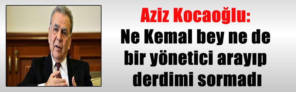 Aziz Kocaoğlu: Ne Kemal bey ne de bir yönetici arayıp derdimi sormadı