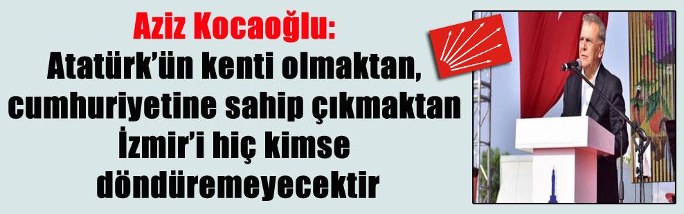 Aziz Kocaoğlu: Atatürk'ün kenti olmaktan, cumhuriyetine sahip çıkmaktan İzmir'i hiç kimse döndüremeyecektir