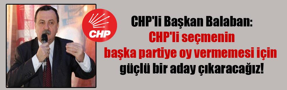 CHP'li Başkan Balaban: CHP'li seçmenin başka partiye oy vermemesi için güçlü bir aday çıkaracağız!