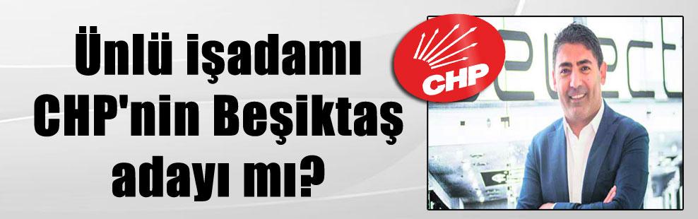 Ünlü işadamı CHP'nin Beşiktaş adayı mı?