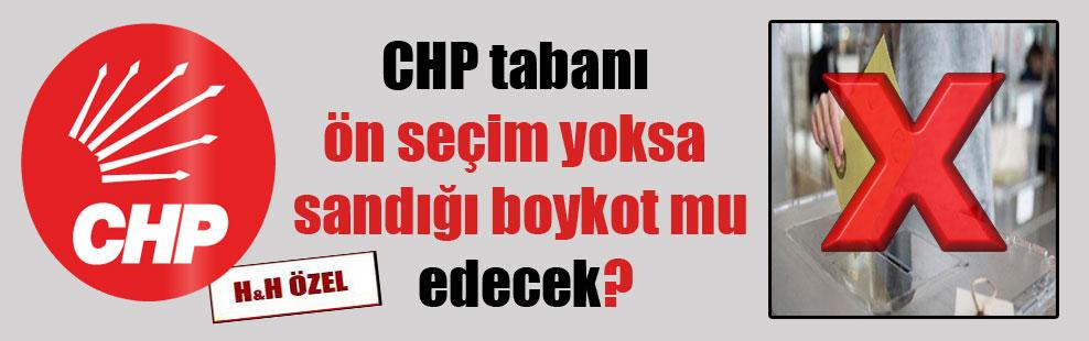 CHP tabanı ön seçim yoksa sandığı boykot mu edecek?