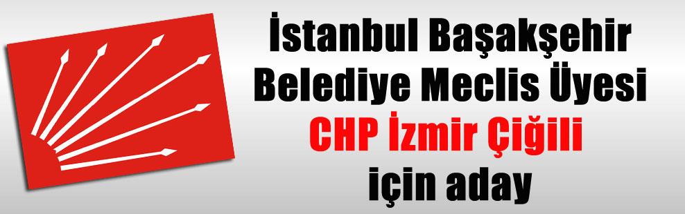 İstanbul Başakşehir Belediye Meclis Üyesi CHP İzmir Çiğili için aday