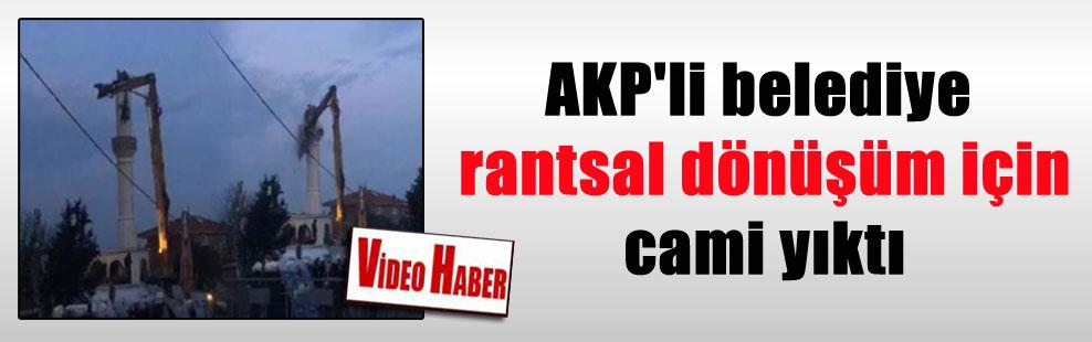AKP'li belediye rantsal dönüşüm için cami yıktı
