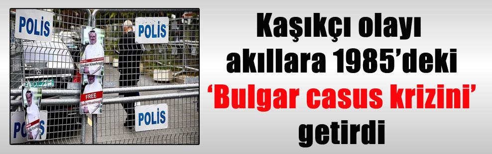 Kaşıkçı olayı akıllara 1985'deki 'Bulgar casus krizini' getirdi