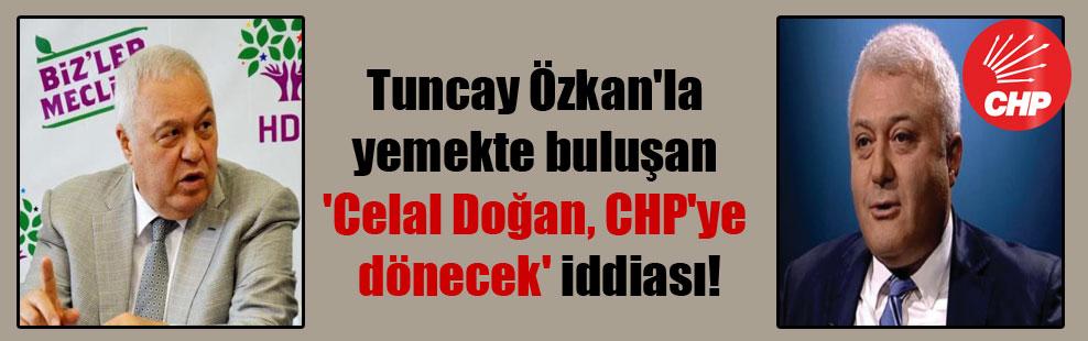 Tuncay Özkan'la yemekte buluşan 'Celal Doğan, CHP'ye dönecek' iddiası!