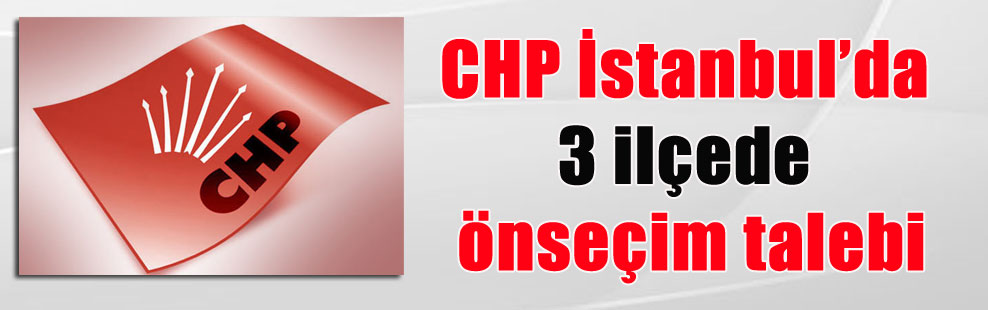 CHP İstanbul'da 3 ilçede önseçim talebi