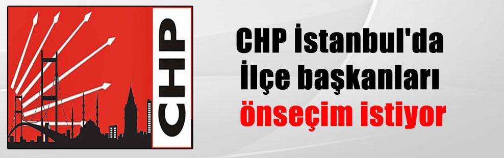 CHP İstanbul'da İlçe başkanları önseçim istiyor