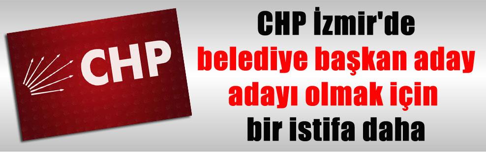 CHP İzmir'de belediye başkan aday adayı olmak için bir istifa daha