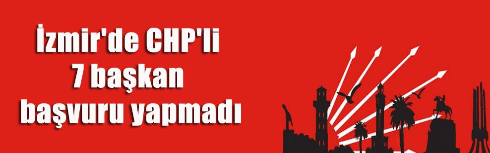 İzmir'de CHP'li 7 başkan başvuru yapmadı