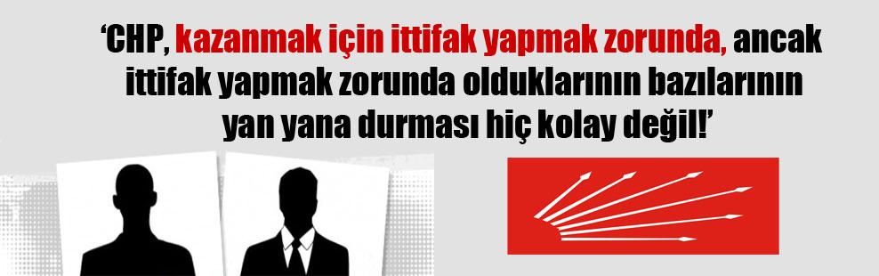 'CHP, kazanmak için ittifak yapmak zorunda, ancak ittifak yapmak zorunda olduklarının bazılarının yan yana durması hiç kolay değil!'