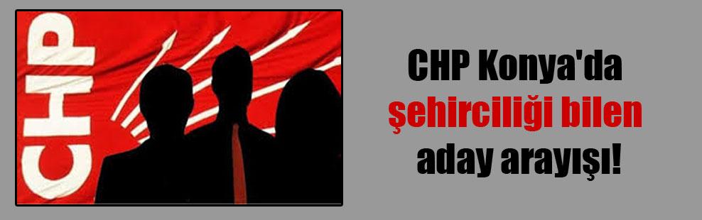 CHP Konya'da şehirciliği bilen aday arayışı!