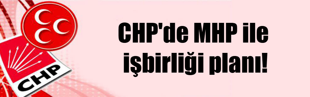 CHP'de MHP ile işbirliği planı!