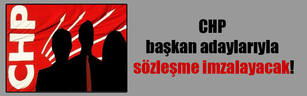 CHP başkan adaylarıyla sözleşme imzalayacak!