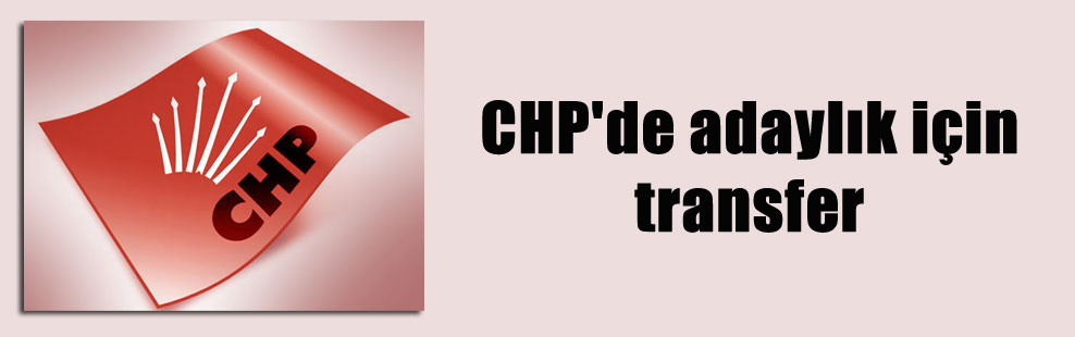 CHP'de adaylık için transfer