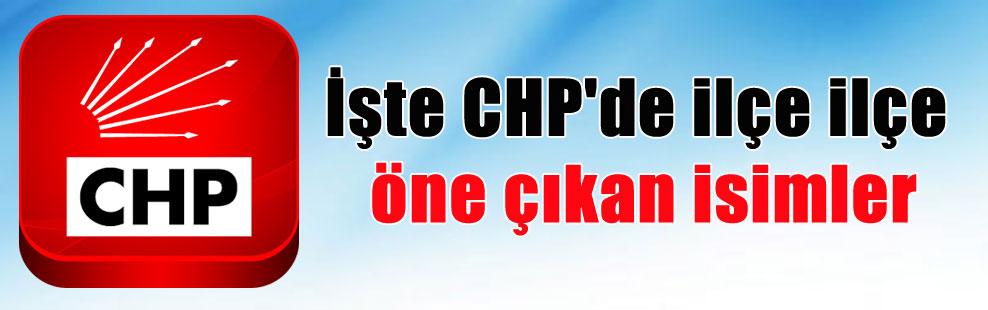 İşte CHP'de ilçe ilçe öne çıkan isimler