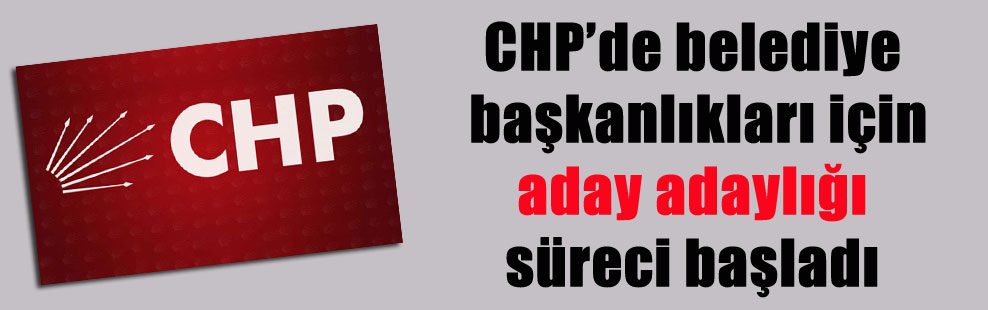 CHP'de belediye başkanlıkları için aday adaylığı süreci başladı